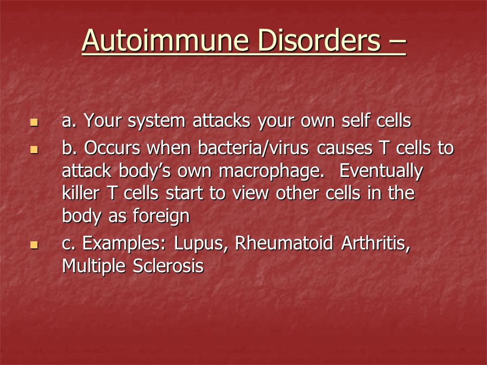 Autoimmune Disorders – a. Your system attacks your own self cells a. Your system attacks your own self cells b. Occurs when bacteria/virus causes T ce