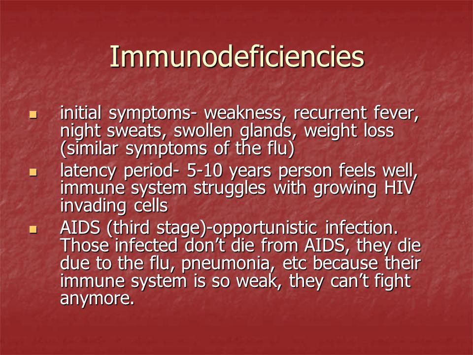 Immunodeficiencies initial symptoms- weakness, recurrent fever, night sweats, swollen glands, weight loss (similar symptoms of the flu) initial sympto