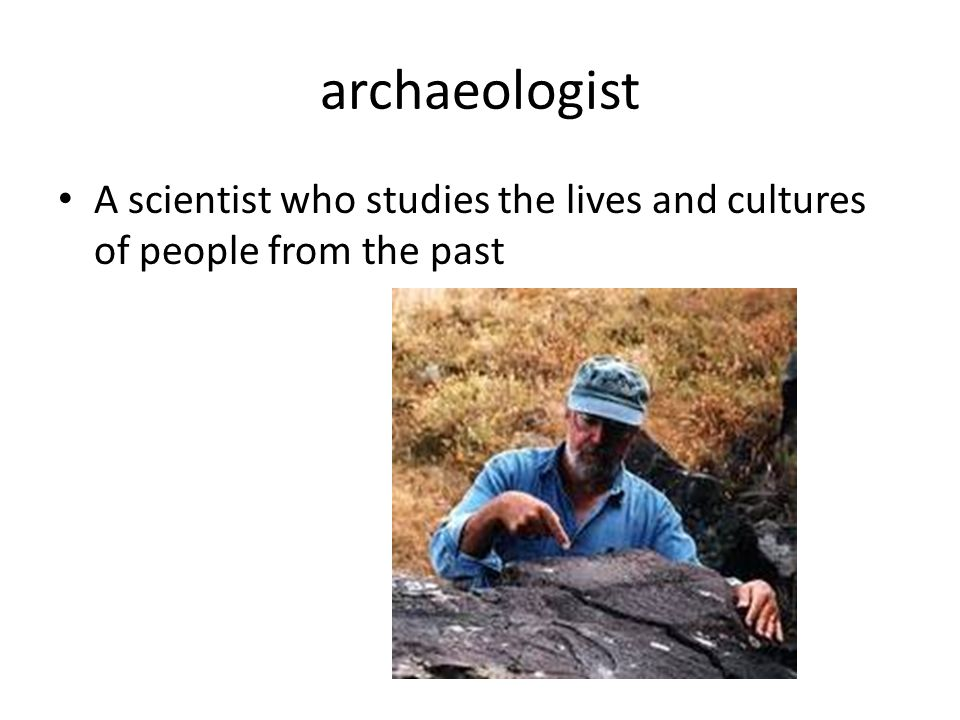archaeologist A scientist who studies the lives and cultures of people from the past