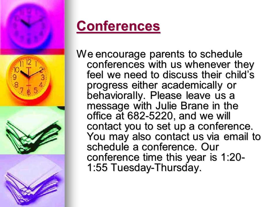 Conferences We encourage parents to schedule conferences with us whenever they feel we need to discuss their childs progress either academically or be
