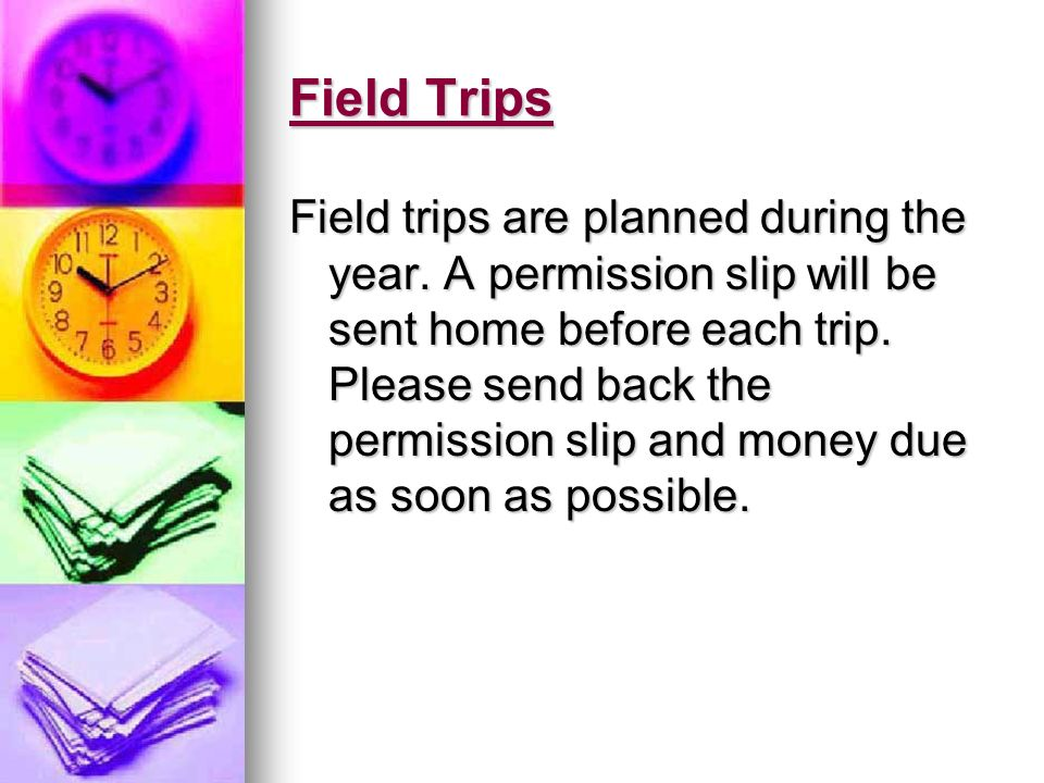 Field Trips Field trips are planned during the year. A permission slip will be sent home before each trip. Please send back the permission slip and mo