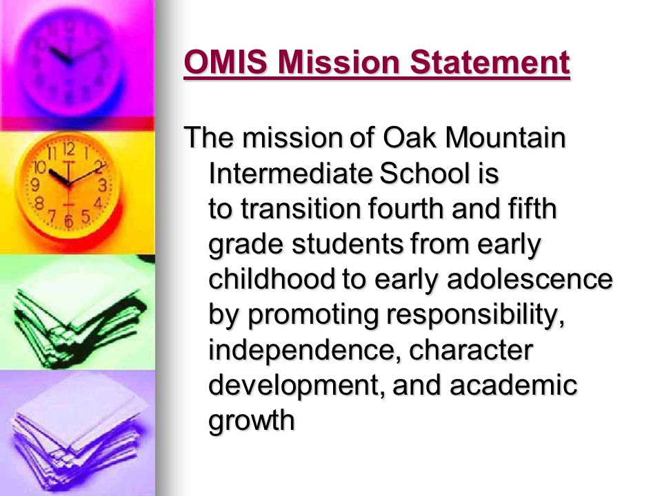 OMIS Mission Statement The mission of Oak Mountain Intermediate School is to transition fourth and fifth grade students from early childhood to early