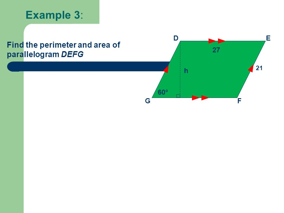 Example 3: DE GF 27 60° Find the perimeter and area of parallelogram DEFG 21 h