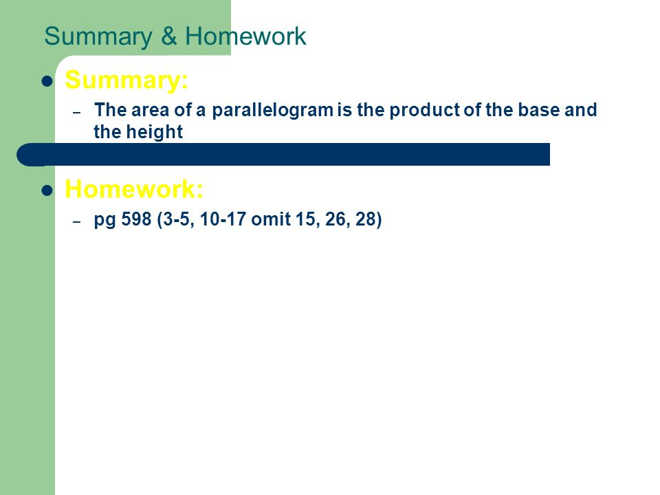 Summary & Homework Summary: – The area of a parallelogram is the product of the base and the height Homework: – pg 598 (3-5, omit 15, 26, 28)