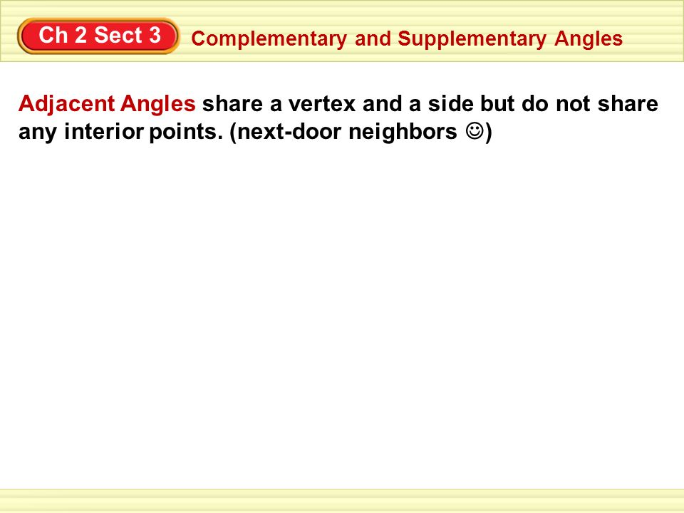 Ch 2 Sect 3 Complementary and Supplementary Angles Adjacent Angles share a vertex and a side but do not share any interior points. (next-door neighbor