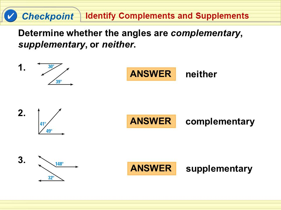 Checkpoint Identify Complements and Supplements ANSWER supplementary ANSWER complementary Determine whether the angles are complementary, supplementar