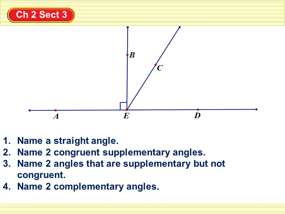 Ch 2 Sect 3 1.Name a straight angle. 2.Name 2 congruent supplementary angles. 3.Name 2 angles that are supplementary but not congruent. 4.Name 2 compl