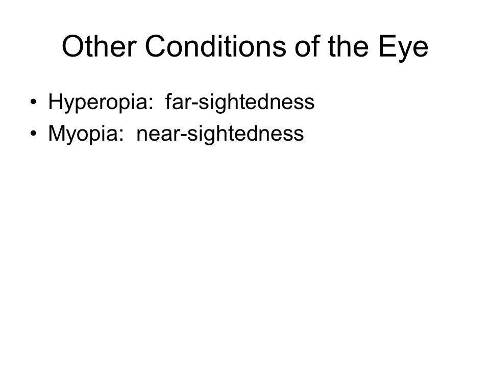 Other Conditions of the Eye Hyperopia: far-sightedness Myopia: near-sightedness