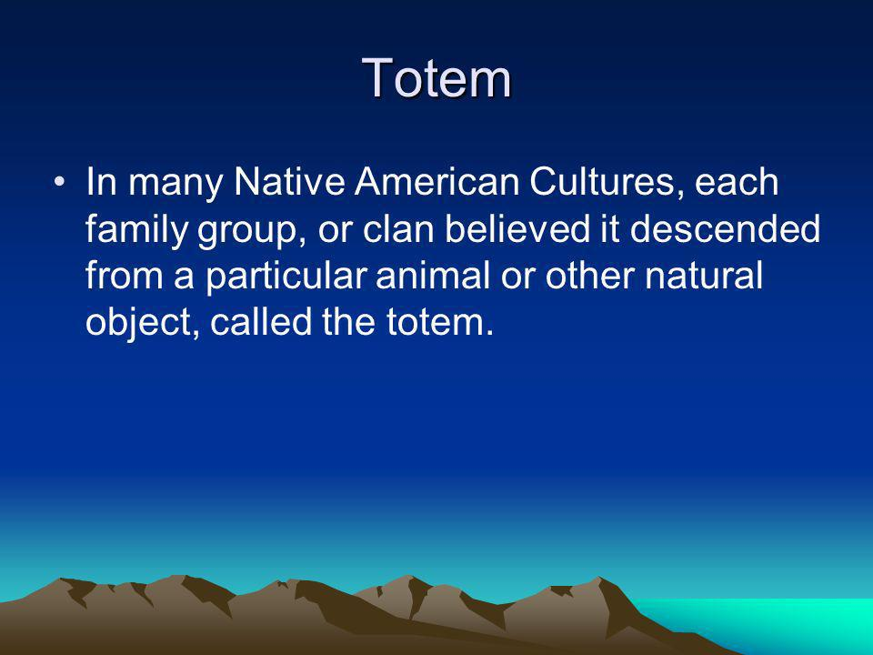 Totem In many Native American Cultures, each family group, or clan believed it descended from a particular animal or other natural object, called the totem.