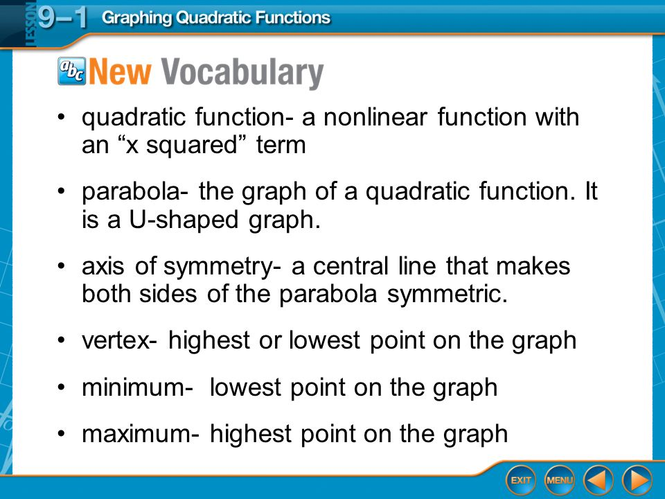 Vocabulary quadratic function- a nonlinear function with an x squared term parabola- the graph of a quadratic function. It is a U-shaped graph. axis o