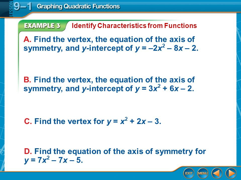 Example 3 Identify Characteristics from Functions A. Find the vertex, the equation of the axis of symmetry, and y-intercept of y = –2x 2 – 8x – 2. B.