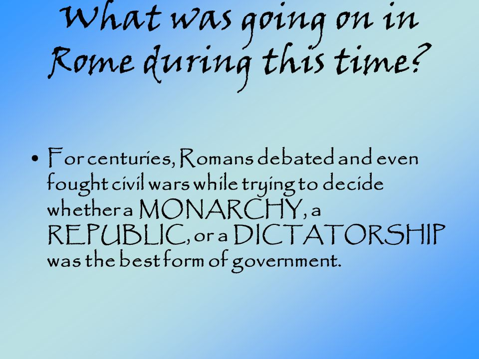 What was going on in Rome during this time? For centuries, Romans debated and even fought civil wars while trying to decide whether a MONARCHY, a REPU
