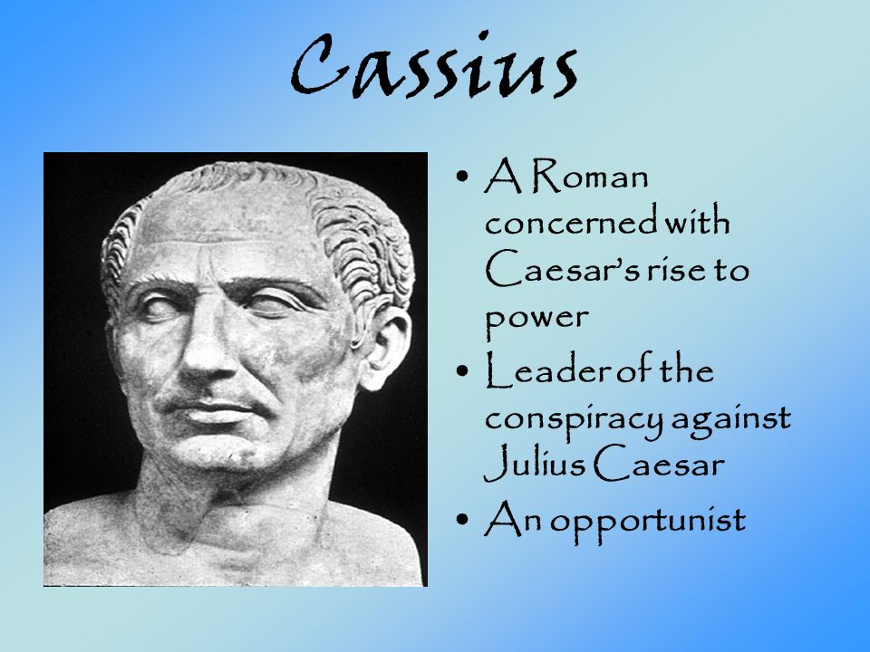 Cassius A Roman concerned with Caesars rise to power Leader of the conspiracy against Julius Caesar An opportunist