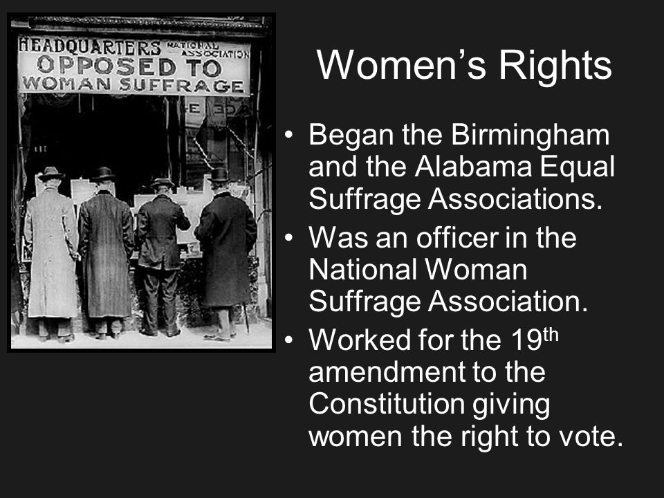 Womens Rights Began the Birmingham and the Alabama Equal Suffrage Associations. Was an officer in the National Woman Suffrage Association. Worked for
