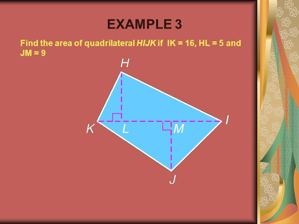 Example 2-1b Find the area of quadrilateral HIJK if IK = 16, HL = 5 and JM = 9 EXAMPLE 3