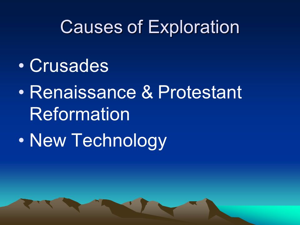 Causes of Exploration Crusades Renaissance & Protestant Reformation New Technology