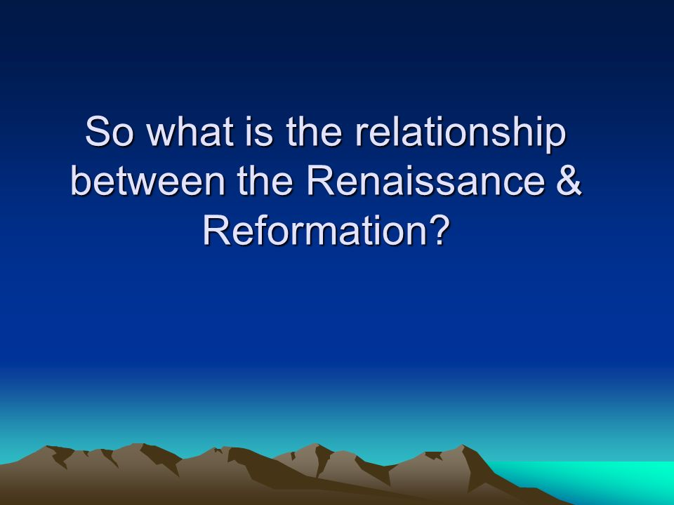 So what is the relationship between the Renaissance & Reformation?
