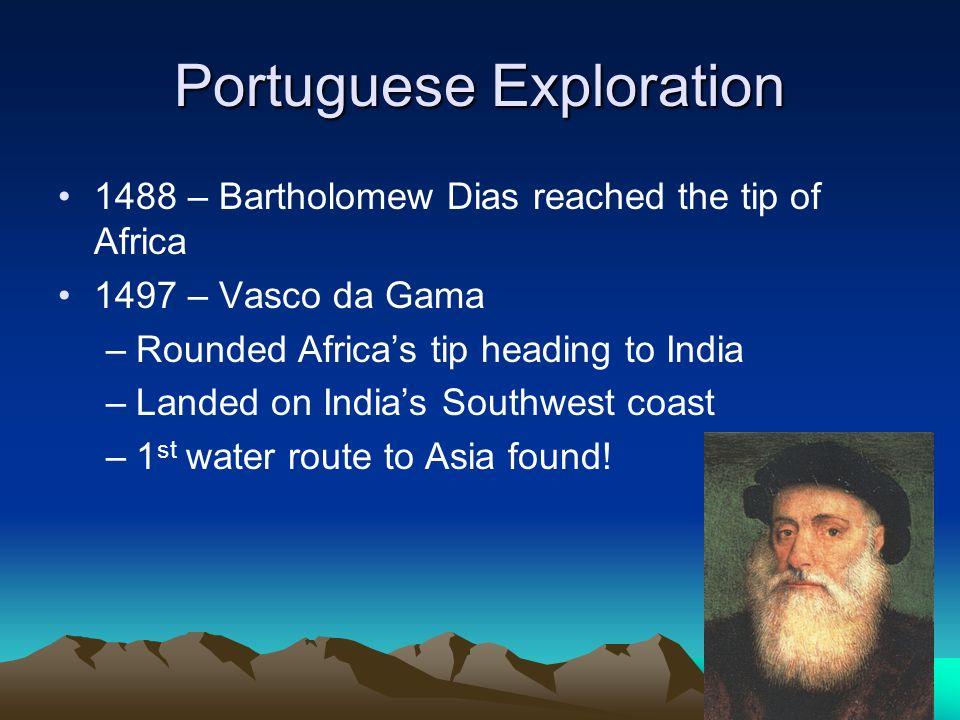 Portuguese Exploration 1488 – Bartholomew Dias reached the tip of Africa 1497 – Vasco da Gama –Rounded Africas tip heading to India –Landed on Indias