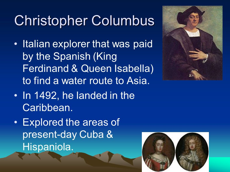 Christopher Columbus Italian explorer that was paid by the Spanish (King Ferdinand & Queen Isabella) to find a water route to Asia. In 1492, he landed