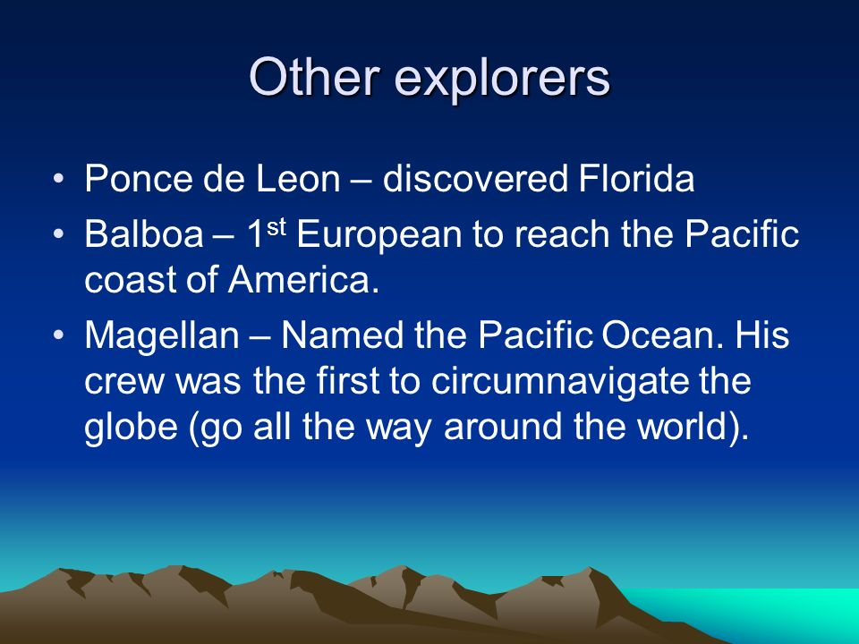 Other explorers Ponce de Leon – discovered Florida Balboa – 1 st European to reach the Pacific coast of America. Magellan – Named the Pacific Ocean. H