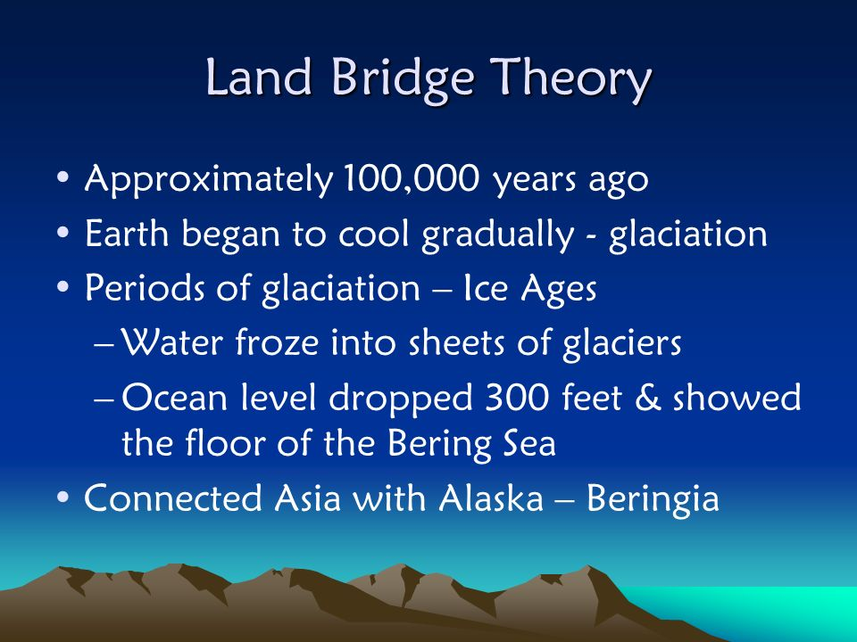 Land Bridge Theory Approximately 100,000 years ago Earth began to cool gradually - glaciation Periods of glaciation – Ice Ages –Water froze into sheet