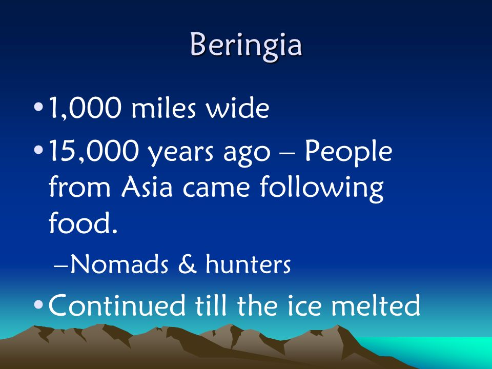 Beringia 1,000 miles wide 15,000 years ago – People from Asia came following food. –Nomads & hunters Continued till the ice melted