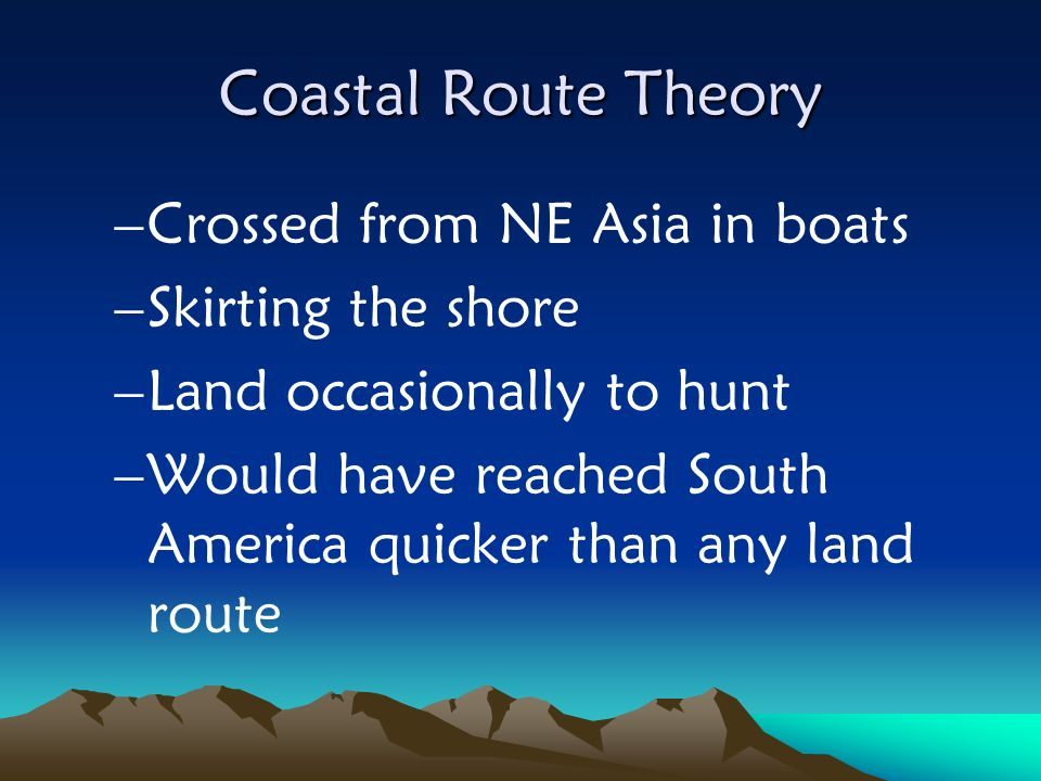 Coastal Route Theory –Crossed from NE Asia in boats –Skirting the shore –Land occasionally to hunt –Would have reached South America quicker than any