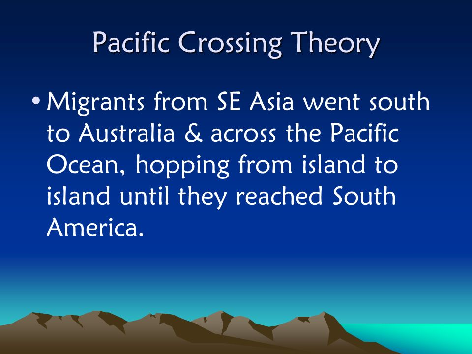 Pacific Crossing Theory Migrants from SE Asia went south to Australia & across the Pacific Ocean, hopping from island to island until they reached Sou