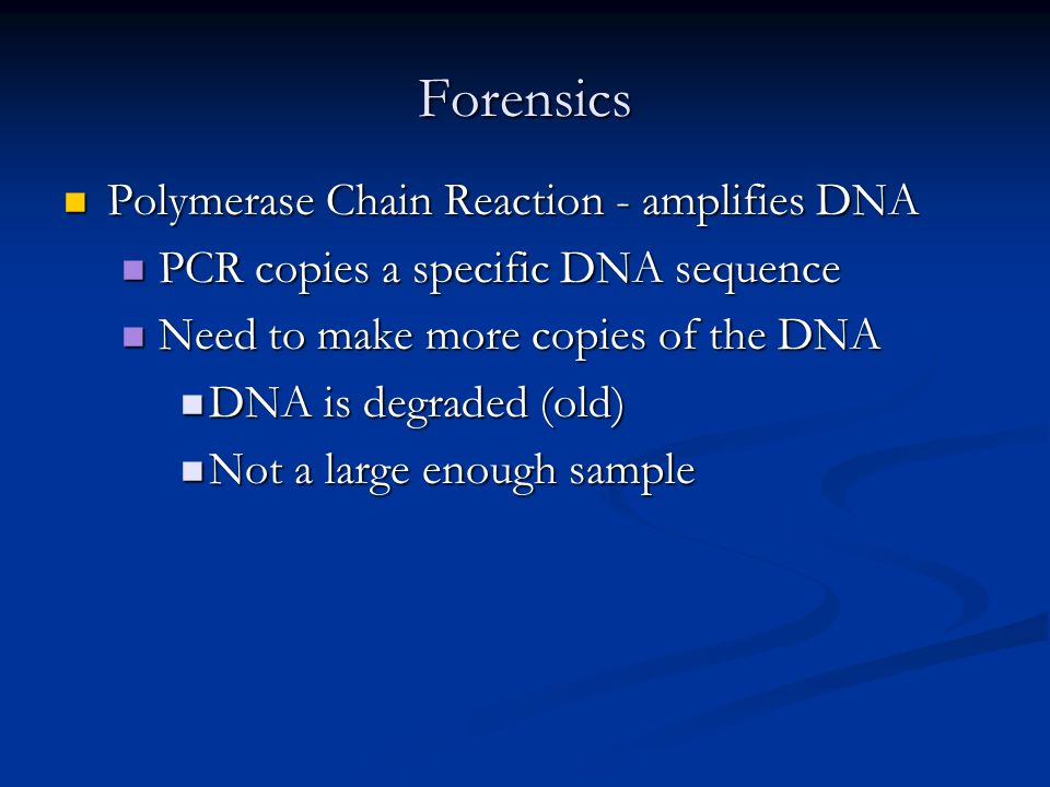 Forensics Polymerase Chain Reaction - amplifies DNA Polymerase Chain Reaction - amplifies DNA PCR copies a specific DNA sequence PCR copies a specific DNA sequence Need to make more copies of the DNA Need to make more copies of the DNA DNA is degraded (old) DNA is degraded (old) Not a large enough sample Not a large enough sample