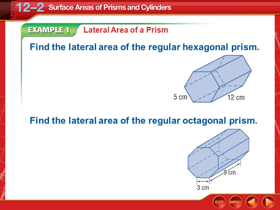 Example 1 Lateral Area of a Prism Find the lateral area of the regular hexagonal prism. Find the lateral area of the regular octagonal prism.