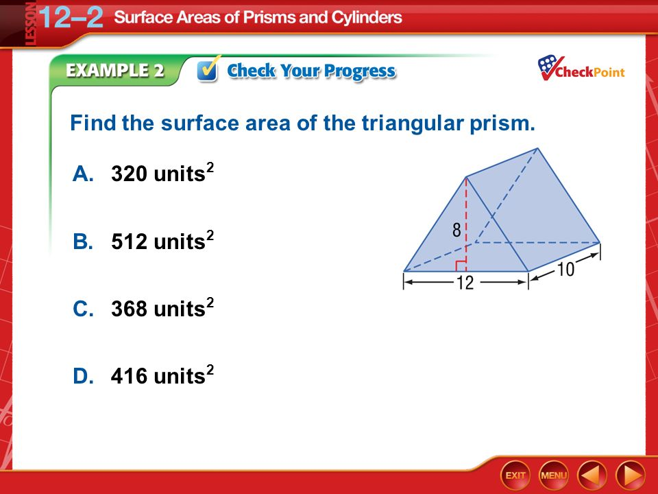 Example 2 A.320 units 2 B.512 units 2 C.368 units 2 D.416 units 2 Find the surface area of the triangular prism.