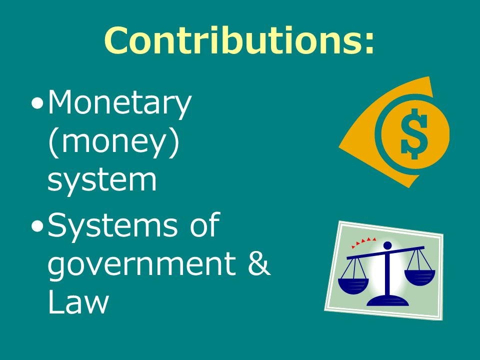 Contributions: Monetary (money) system Systems of government & Law