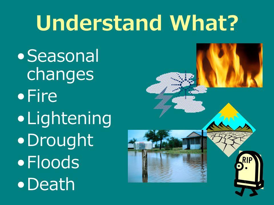 Understand What? Seasonal changes Fire Lightening Drought Floods Death