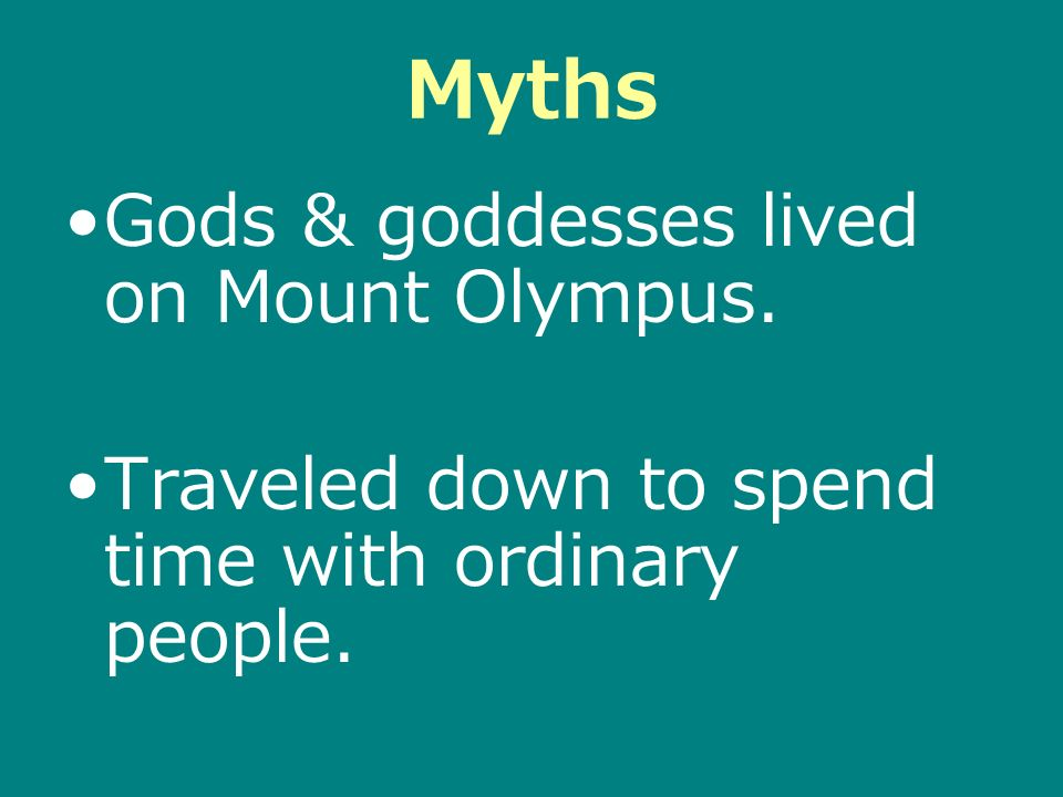 Myths Gods & goddesses lived on Mount Olympus. Traveled down to spend time with ordinary people.