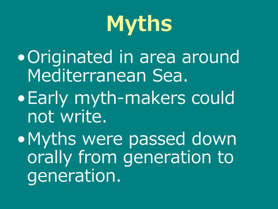 Myths Originated in area around Mediterranean Sea. Early myth-makers could not write. Myths were passed down orally from generation to generation.