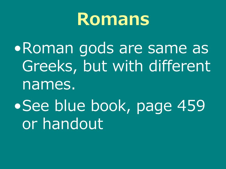 Romans Roman gods are same as Greeks, but with different names. See blue book, page 459 or handout