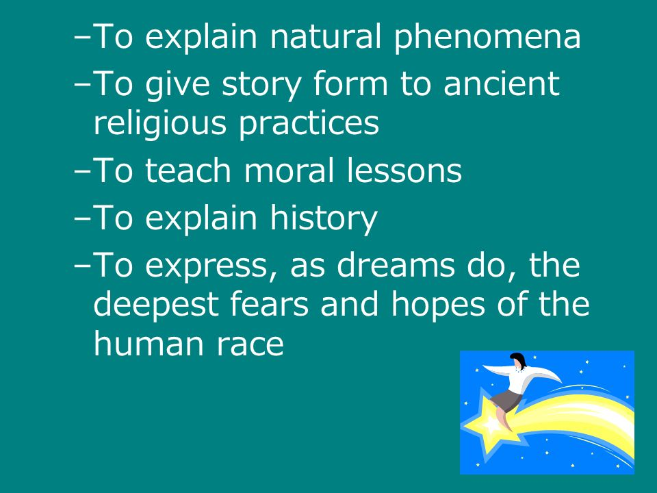 –To explain natural phenomena –To give story form to ancient religious practices –To teach moral lessons –To explain history –To express, as dreams do