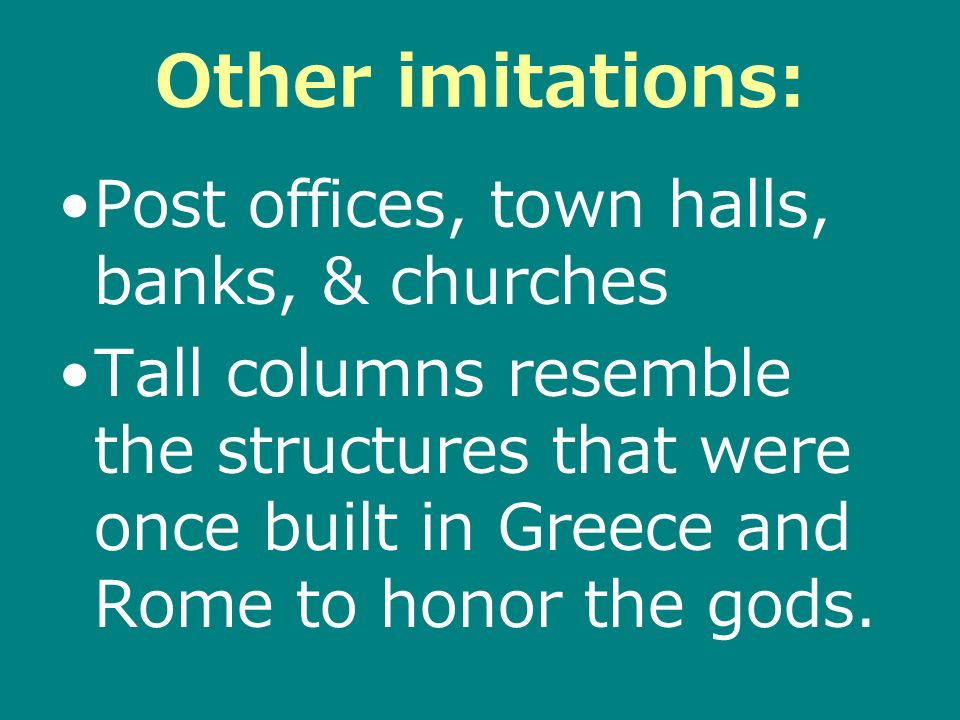 Other imitations: Post offices, town halls, banks, & churches Tall columns resemble the structures that were once built in Greece and Rome to honor the gods.