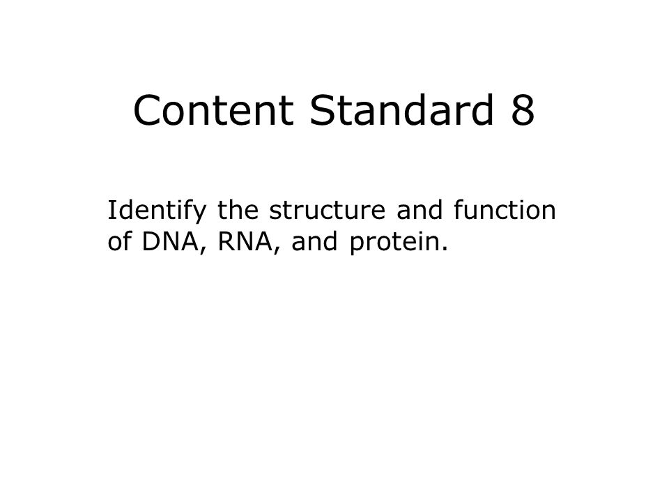 Content Standard 8 Identify the structure and function of DNA, RNA, and protein.
