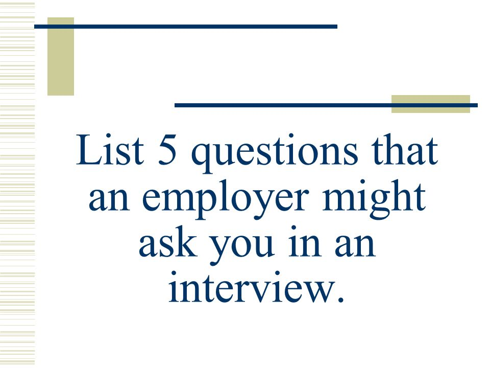 List 5 questions that an employer might ask you in an interview.