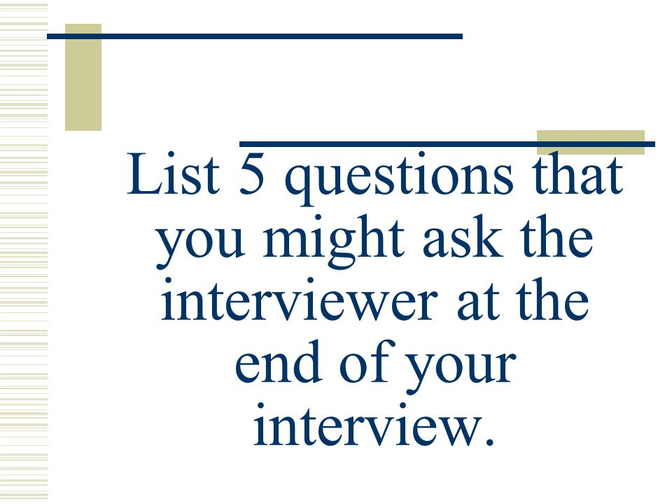 List 5 questions that you might ask the interviewer at the end of your interview.