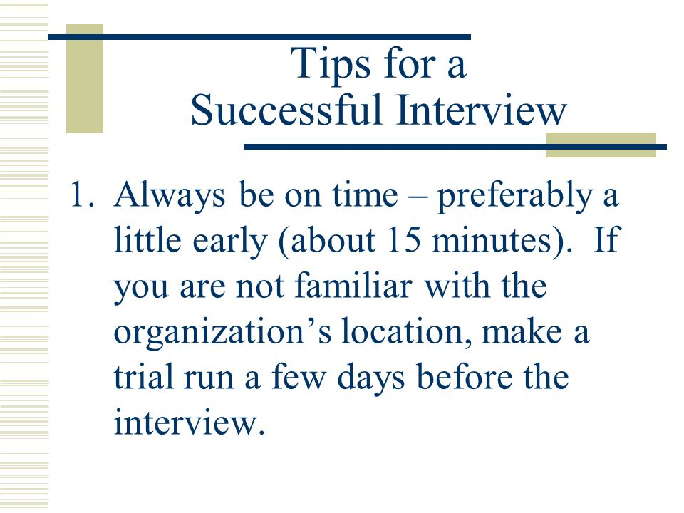 Tips for a Successful Interview 1.Always be on time – preferably a little early (about 15 minutes). If you are not familiar with the organizations loc