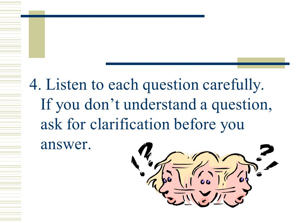 4. Listen to each question carefully. If you dont understand a question, ask for clarification before you answer.