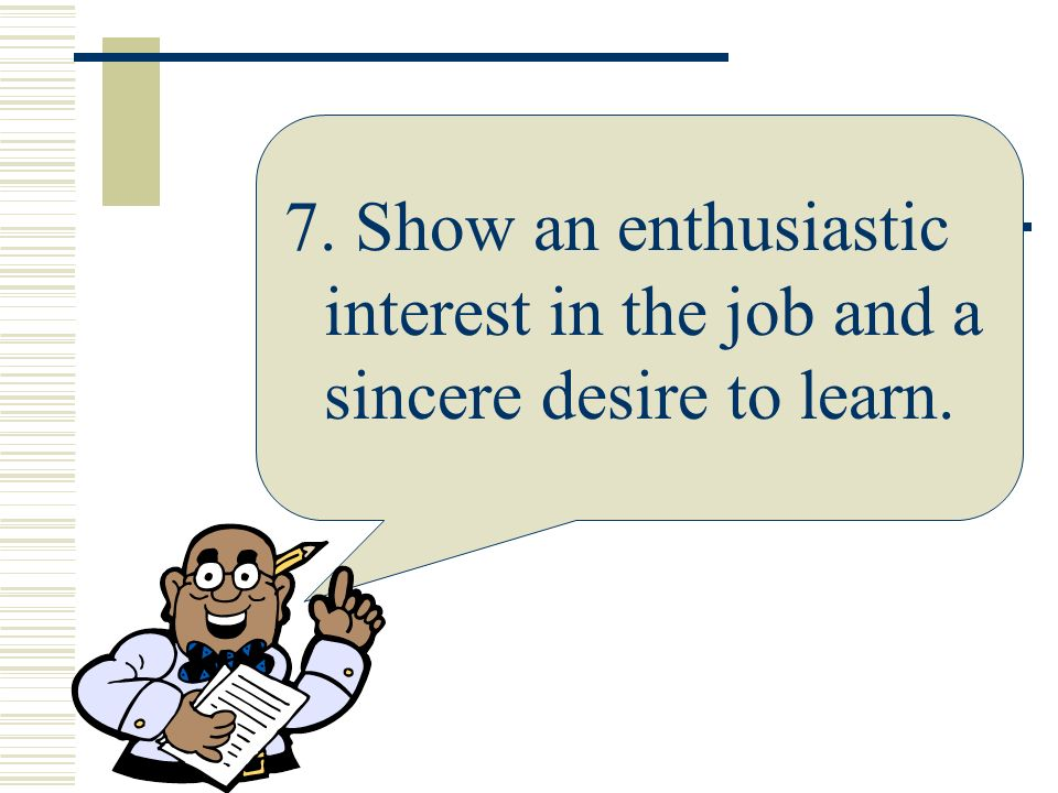 7. Show an enthusiastic interest in the job and a sincere desire to learn.