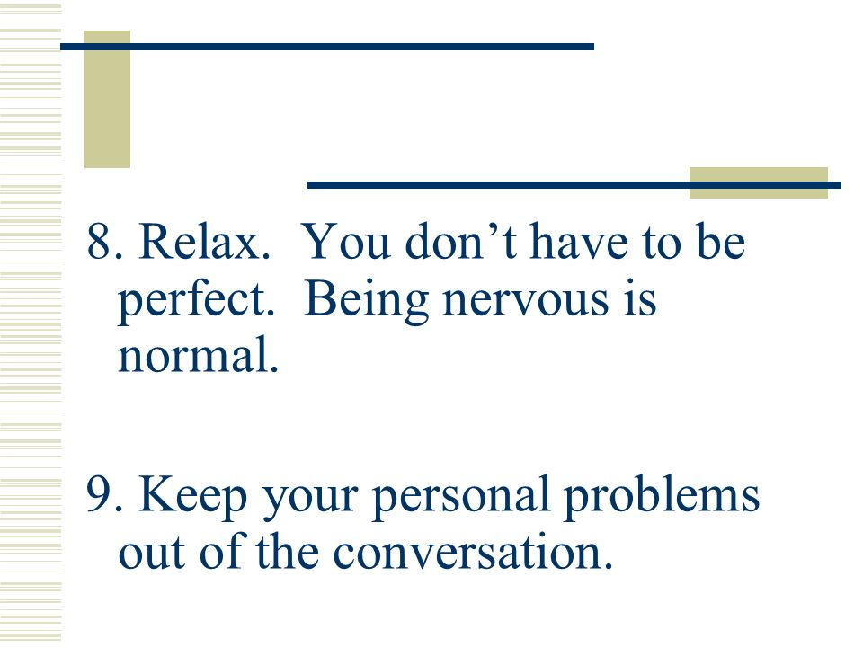 8. Relax. You dont have to be perfect. Being nervous is normal. 9. Keep your personal problems out of the conversation.
