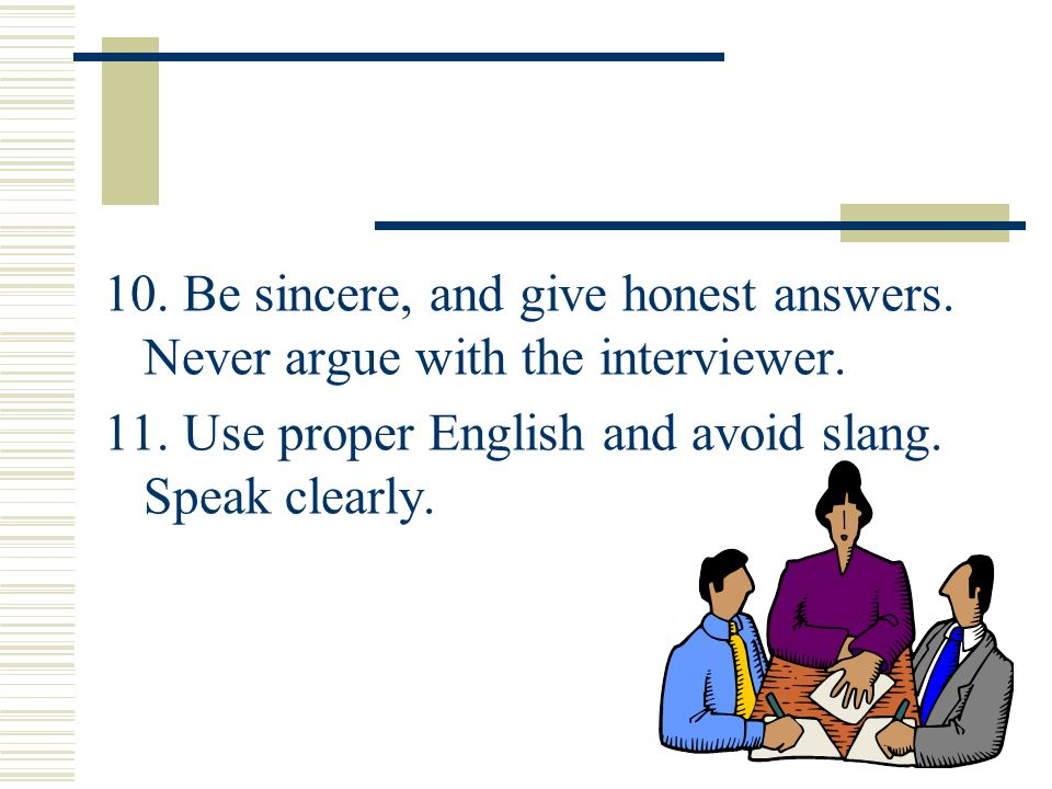 10. Be sincere, and give honest answers. Never argue with the interviewer. 11. Use proper English and avoid slang. Speak clearly.