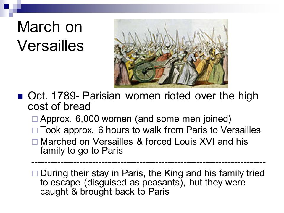 March on Versailles Oct. 1789- Parisian women rioted over the high cost of bread Approx. 6,000 women (and some men joined) Took approx. 6 hours to wal