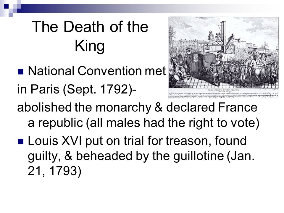 The Death of the King National Convention met in Paris (Sept. 1792)- abolished the monarchy & declared France a republic (all males had the right to v