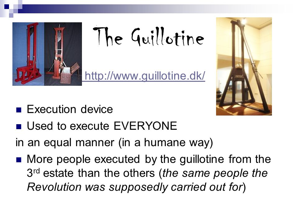 The Guillotine http://www.guillotine.dk/ Execution device Used to execute EVERYONE in an equal manner (in a humane way) More people executed by the gu