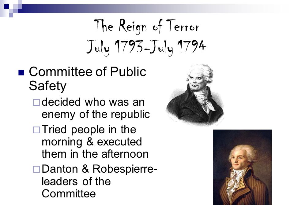 The Reign of Terror July 1793-July 1794 Committee of Public Safety decided who was an enemy of the republic Tried people in the morning & executed the